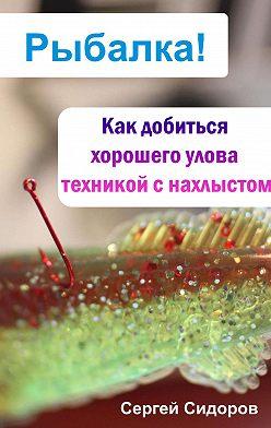 Сергей Сидоров - Как добиться хорошего улова техникой с нахлыстом