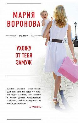 Мария Воронова - Ухожу от тебя замуж