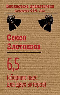 Семен Злотников - 6,5 (сборник пьес для двух актеров)