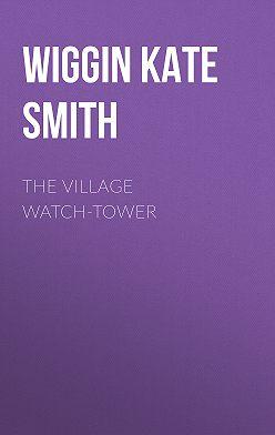 Kate Wiggin - The Village Watch-Tower
