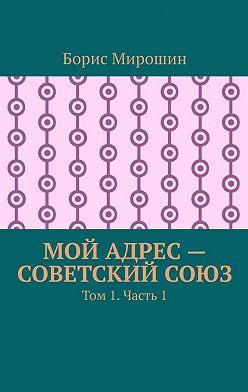 Борис Мирошин - Мой адрес – Советский Союз. Том 1. Часть 1