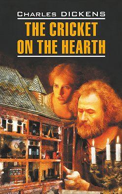 Чарльз Диккенс - The Cricket on the Hearth / Сверчок за очагом. Книга для чтения на английском языке