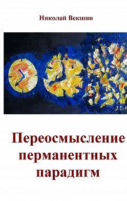 Николай Векшин - Переосмысление перманентных парадигм (сборник)