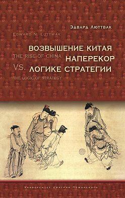 Эдвард Люттвак - Возвышение Китая наперекор логике стратегии
