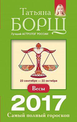 Татьяна Борщ - Весы. Самый полный гороскоп на 2017 год