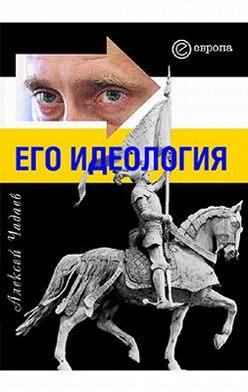 Алексей Чадаев - Путин. Его идеология