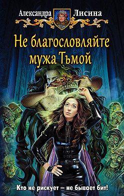 Александра Лисина - Не благословляйте мужа Тьмой