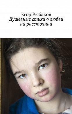 Егор Рыбаков - Душевные стихи олюбви нарасстоянии