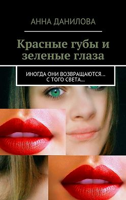 Анна Данилова - Красные губы и зеленые глаза. Иногда они возвращаются… стого света…