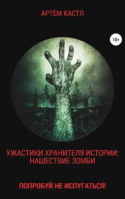 Артем Кастл - Ужастики Хранителя Истории: Нашествие Зомби