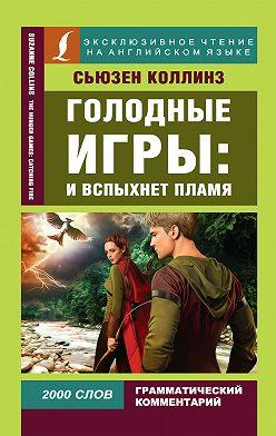 Сьюзен Коллинз - Голодные игры: И вспыхнет пламя / The Hunger Games: Catching Fire