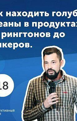 Роман Рыбальченко - 18. Андрей Хорсев: как находить голубые океаны в продуктах? От рингтонов до стикеров.
