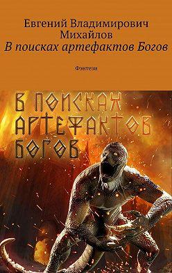 Евгений Михайлов - Впоисках артефактов Богов. Фэнтези