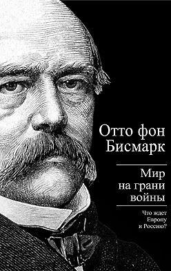 Отто фон Бисмарк - Бисмарк Отто фон. Мир на грани войны. Что ждет Россию и Европу