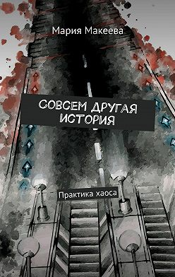Мария Макеева - Совсем другая история. Практика хаоса