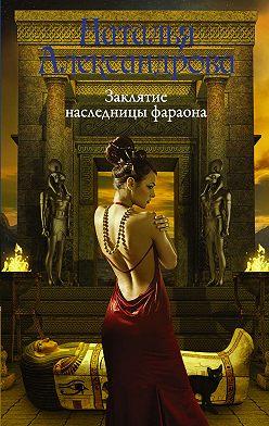 Наталья Александрова - Заклятие наследницы фараона