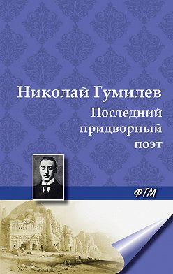 Николай Гумилев - Последний придворный поэт