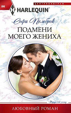 Софи Пемброк - Подмени моего жениха