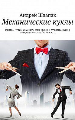 Андрей Шлапак - Механические куклы. Иногда, чтобы изменить свою жизнь клучшему, нужно совершить что-то безумное…
