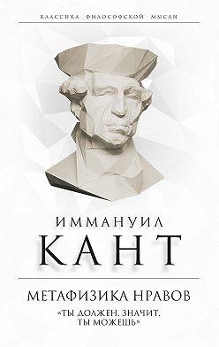 Иммануил Кант - Метафизика нравов. «Ты должен, значит, ты можешь»