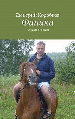 Дмитрий Коробков - Финики. Рассказы и повести