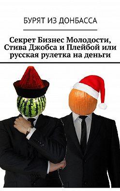 Бурят Донбасса - Секрет Бизнес Молодости, Стива Джобса и Плейбой или русская рулетка на деньги