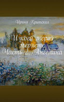 Ирина Критская - Икоей мерой меряете. Часть 2. Ангелина