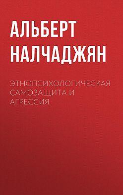 Альберт Налчаджян - Этнопсихологическая самозащита и агрессия