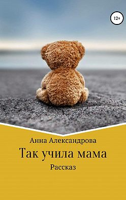 Анна Александрова - Так учила мама