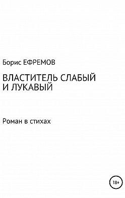 Борис Ефремов - Властитель слабый и лукавый. Роман в стихах