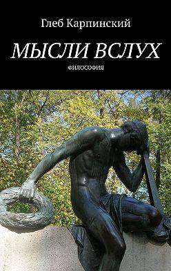 Глеб Карпинский - Мысли вслух. Философия