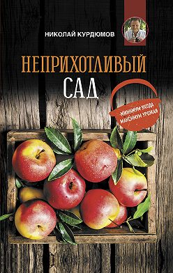 Николай Курдюмов - Неприхотливый сад: минимум ухода, максимум урожая