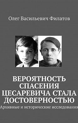 Олег Филатов - Вероятность спасения цесаревича стала достоверностью. Архивные иисторические исследования