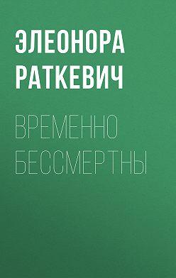 Элеонора Раткевич - Временно бессмертны