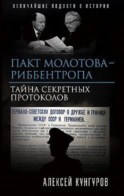 Алексей Кунгуров - Пакт Молотова-Риббентропа. Тайна секретных протоколов