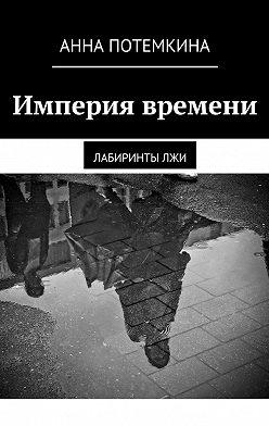 Анна Потемкина - Империя времени. Лабиринтылжи