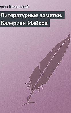 Аким Волынский - Литературные заметки. Валериан Майков