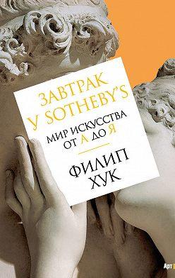 Филип Хук - Завтрак у Sotheby's. Мир искусства от А до Я