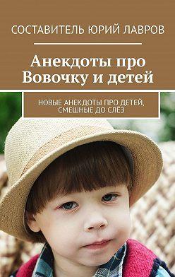 Юрий Лавров - Анекдоты про Вовочку идетей. Новые анекдоты про детей, смешные дослёз