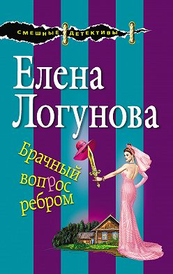 Елена Логунова - Брачный вопрос ребром