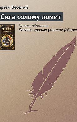 Артём Веселый - Сила солому ломит