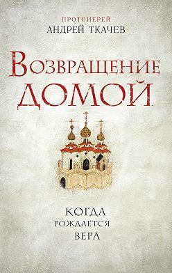 Андрей Ткачев - Возвращение домой. Когда рождается вера