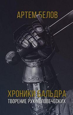Артем Белов - Хроники Бальдра. Творение рук человеческих