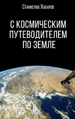 Станислав Хабаров - С космическим путеводителем по Земле