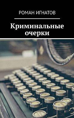 Роман Игнатов - Криминальные очерки