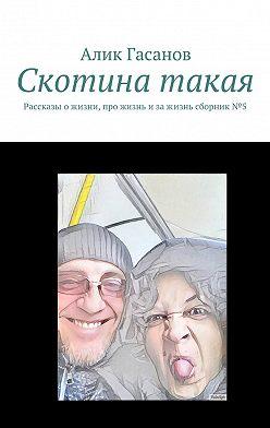Алик Гасанов - Скотина такая. Рассказы ожизни, про жизнь изажизнь сборник№5