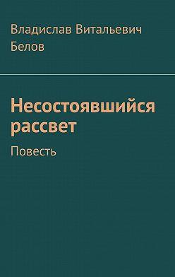 Владислав Белов - Несостоявшийся рассвет. Повесть