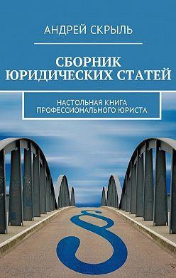 Андрей Скрыль - Сборник юридических статей. Настольная книга профессионального юриста