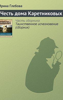 Ирина Глебова - Честь дома Каретниковых