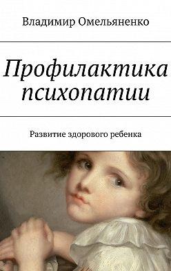 Владимир Омельяненко - Профилактика психопатии. Развитие здорового ребенка